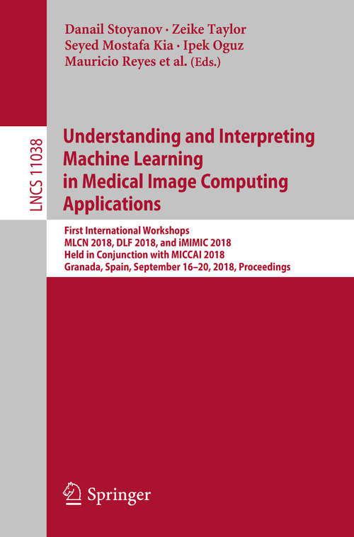 Understanding and Interpreting Machine Learning in Medical Image Computing Applications: First International Workshops, Mlcn 2018, Dlf 2018, And Imimic 2018, Held In Conjunction With Miccai 2018, Granada, Spain, September 16-20, 2018, Proceedings (Lecture Notes in Computer Science #11038)