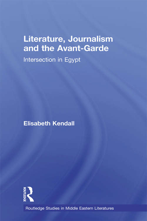 Literature, Journalism and the Avant-Garde: Intersection in Egypt (Routledge Studies in Middle Eastern Literatures)