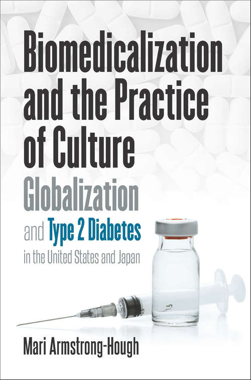 Biomedicalization and the Practice of Culture: Globalization and Type 2 Diabetes in the United States and Japan (Studies in Social Medicine)
