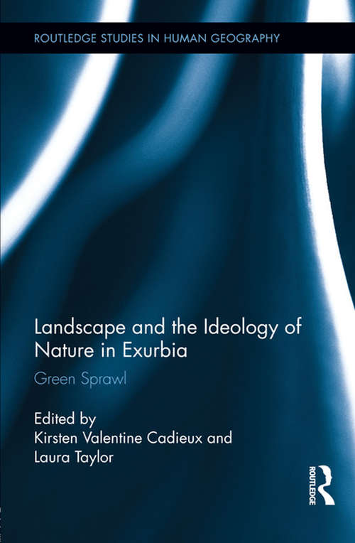 Landscape and the Ideology of Nature in Exurbia: Green Sprawl (Routledge Studies in Human Geography #39)