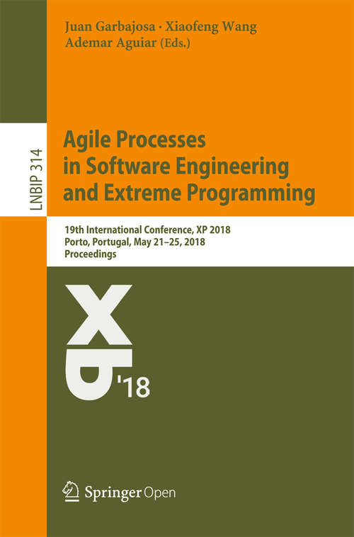 Agile Processes in Software Engineering and Extreme Programming: 19th International Conference, Xp 2018, Porto, Portugal, May 21-25, 2018, Proceedings (Lecture Notes In Business Information Processing #314)