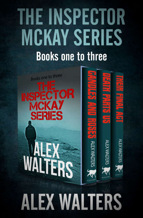The Inspector McKay Series: Candles and Roses, Death Parts Us, and Their Final Act (DI Alec McKay Series)