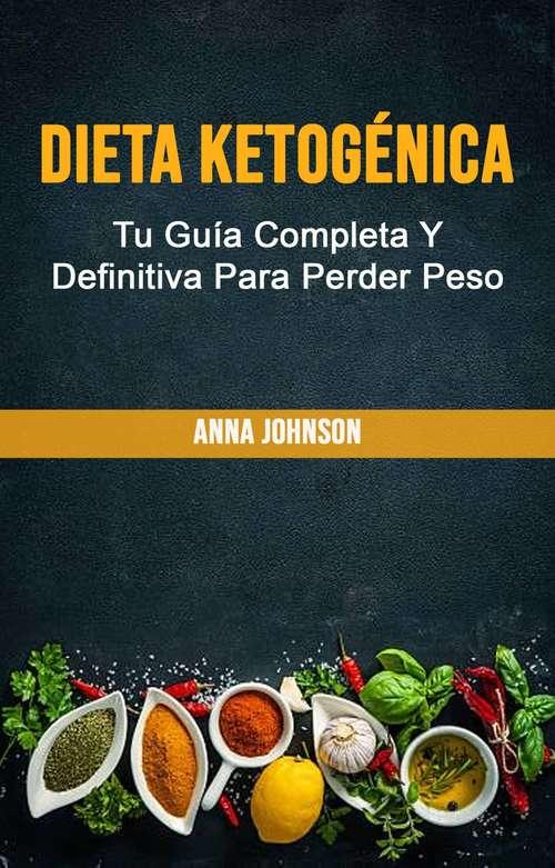 Dieta Ketogénica: Dieta ketogénica: Tu guía completa y definitiva para perder peso