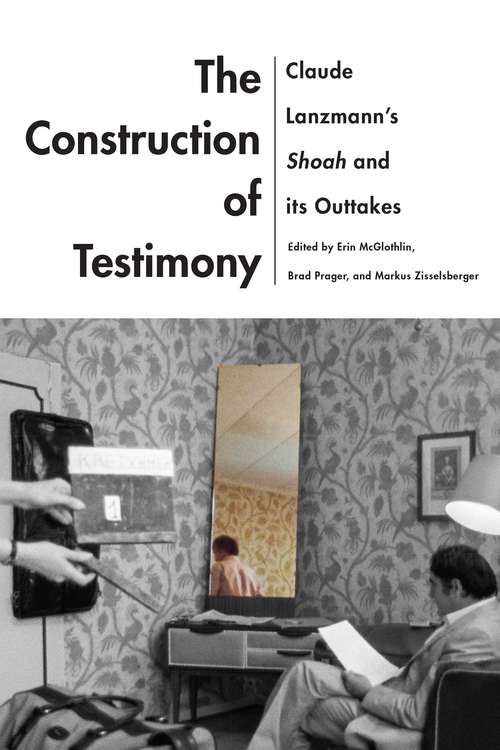 The Construction of Testimony: Claude Lanzmann's Shoah and Its Outtakes (Contemporary Approaches to Film and Media Series)
