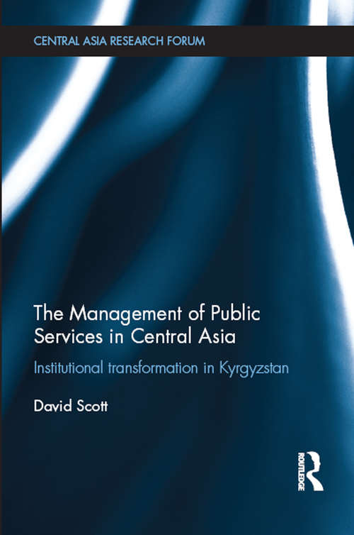 The Management of Public Services in Central Asia: Institutional Transformation in Kyrgyzstan (Central Asia Research Forum)