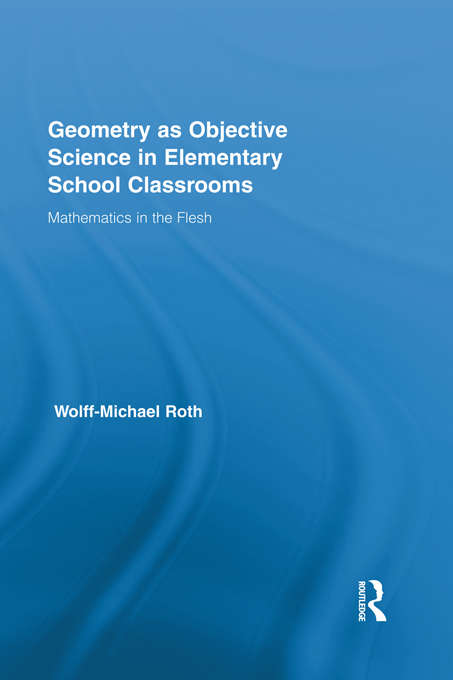 Geometry as Objective Science in Elementary School Classrooms: Mathematics in the Flesh (Routledge International Studies in the Philosophy of Education)