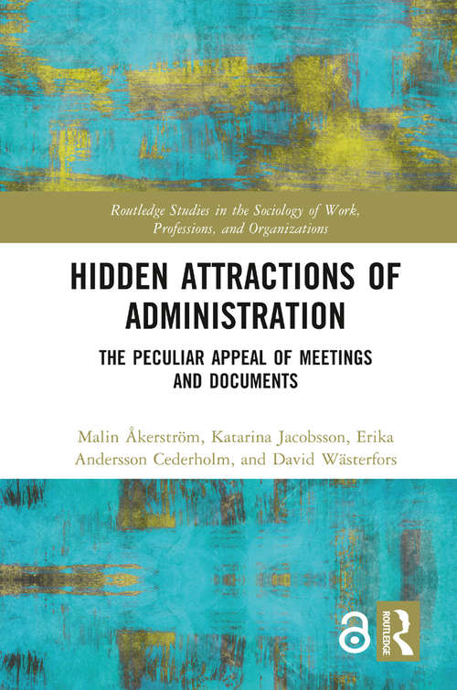 Hidden Attractions of Administration: The Peculiar Appeal of Meetings and Documents (Routledge Studies in the Sociology of Work, Professions and Organisations)