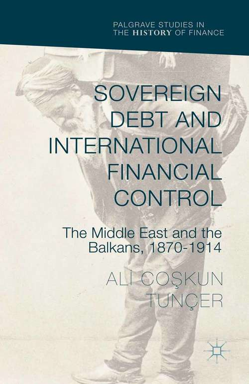 Sovereign Debt and International Financial Control: The Middle East and the Balkans, 1870–1914 (Palgrave Studies in the History of Finance)