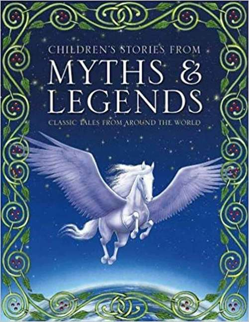 Children's Stories from Myths & Legends: Classic Tales From Around The World