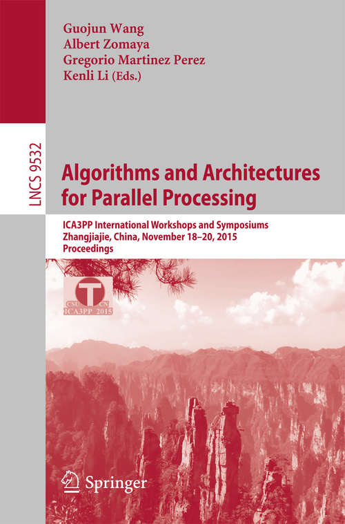 Algorithms and Architectures for Parallel Processing: ICA3PP International Workshops and Symposiums, Zhangjiajie, China, November 18-20, 2015, Proceedings (Lecture Notes in Computer Science #9532)