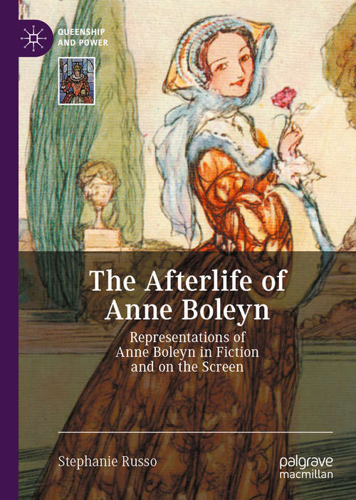The Afterlife of Anne Boleyn: Representations of Anne Boleyn in Fiction and on the Screen (Queenship and Power)