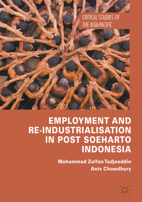Employment and Re-Industrialisation in Post Soeharto Indonesia: Labour Market Institutions In Democratic And Decentralized Indonesia (Critical Studies of the Asia-Pacific)