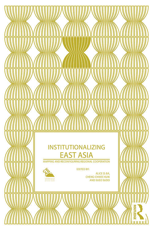 Institutionalizing East Asia: Mapping and Reconfiguring Regional Cooperation (Politics in Asia)
