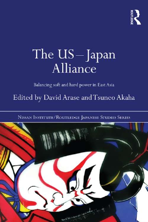 The US-Japan Alliance: Balancing Soft and Hard Power in East Asia (Nissan Institute/Routledge Japanese Studies)