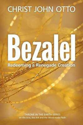 Bezalel: Redeeming a Renegade Creation (Book 1 in the Throne in the Earth Series on the Arts, the Ark and the Word made Flesh)