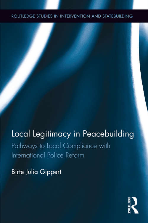 Local Legitimacy in Peacebuilding: Pathways to Local Compliance with International Police Reform (Routledge Studies in Intervention and Statebuilding)