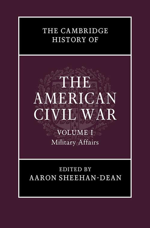 The Cambridge History of the American Civil War: Volume I: Military Affairs (The Cambridge History of the American Civil War)
