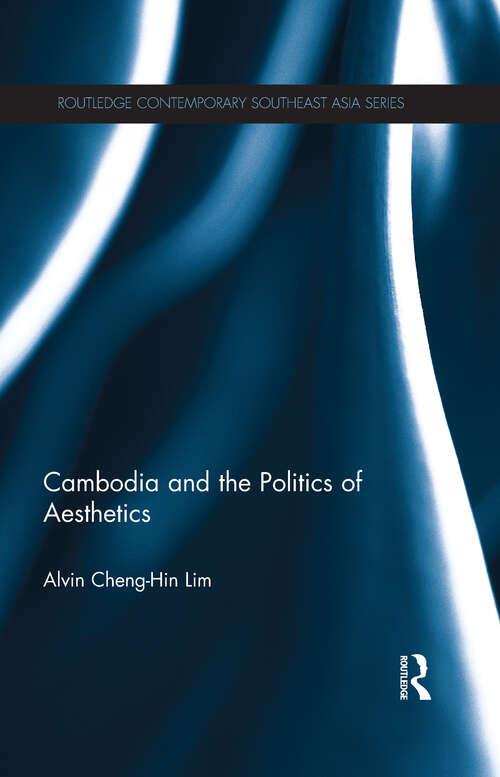 Cambodia and the Politics of Aesthetics: Cambodia And The Politics Of Aesthetics (Routledge Contemporary Southeast Asia Series)