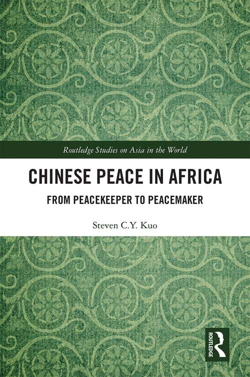 Chinese Peace in Africa: From Peacekeeper to Peacemaker (Routledge Studies on Asia in the World)