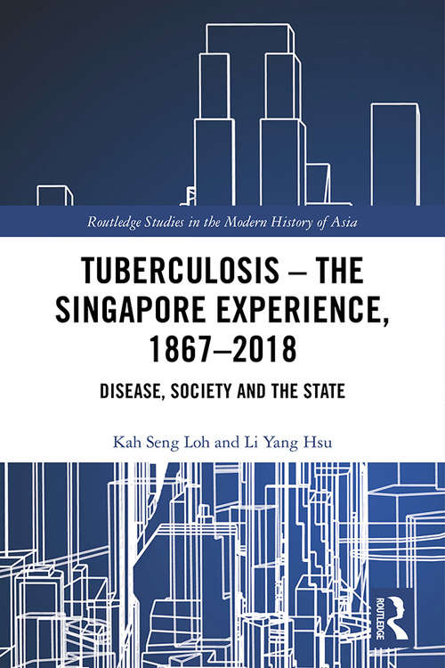 Tuberculosis - The Singapore Experience, 1867-2018: Disease, Society and the State (Routledge Studies in the Modern History of Asia)
