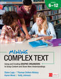 Mining Complex Text, Grades 6-12: Using and Creating Graphic Organizers to Grasp Content and Share New Understandings (Corwin Literacy)