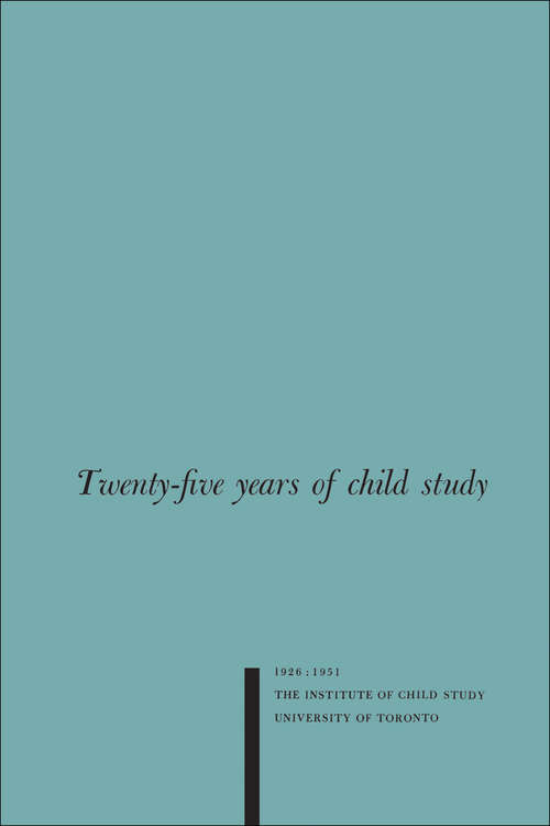 Twenty-five Years of Child Study: The Development of the Programme and Review of the Research at the Institute of Child Study, University of Toronto 1926-1951