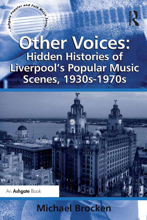 Other Voices: Hidden Histories Of Liverpool's Popular Music Scenes 1930s-1970s (Ashgate Popular and Folk Music Series)