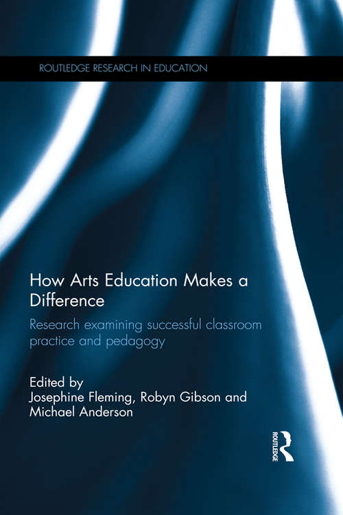 How Arts Education Makes a Difference: Research examining successful classroom practice and pedagogy (Routledge Research in Education)