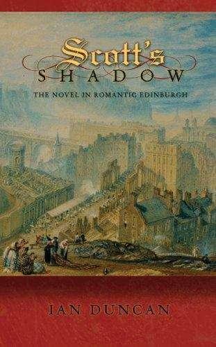 Scott's Shadow: The Novel in Romantic Edinburgh