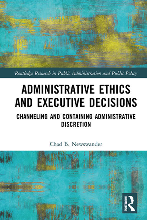 Administrative Ethics and Executive Decisions: Channeling and Containing Administrative Discretion (Routledge Research in Public Administration and Public Policy)