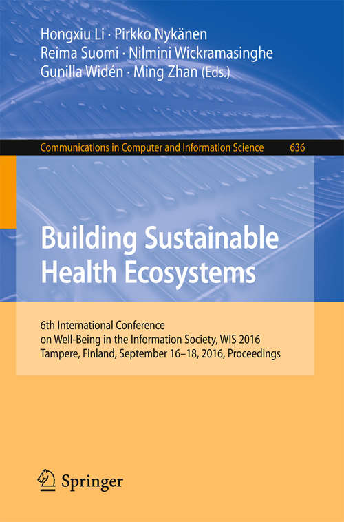 Building Sustainable Health Ecosystems: 6th International Conference on Well-Being in the Information Society, WIS 2016, Tampere, Finland, September 16-18, 2016, Proceedings (Communications in Computer and Information Science #636)