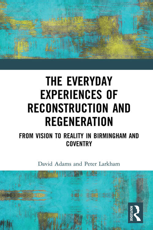 The Everyday Experiences of Reconstruction and Regeneration: From Vision to Reality in Birmingham and Coventry