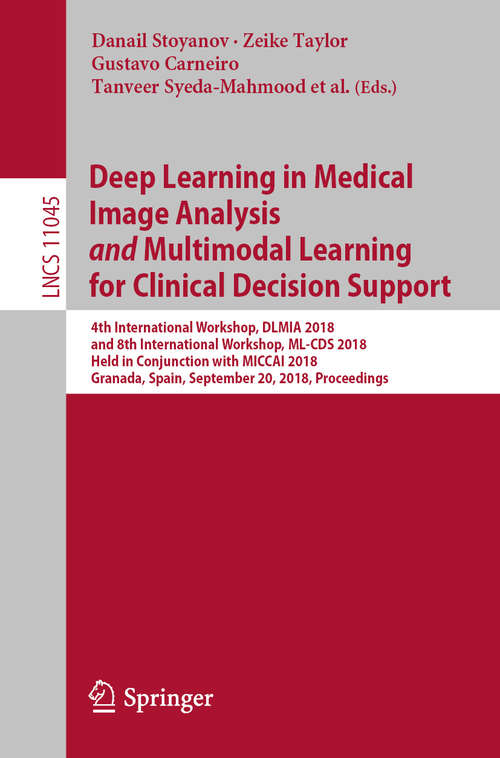 Deep Learning in Medical Image Analysis             and             Multimodal Learning for Clinical Decision Support: 4th International Workshop, Dlmia 2018, And 8th International Workshop, Ml-cds 2018, Held In Conjunction With Miccai 2018, Granada, Spain, September 20, 2018. Proceedings (Lecture Notes in Computer Science #11045)