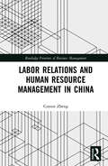 Labor Relations and Human Resource Management in China (Routledge Frontiers of Business Management)