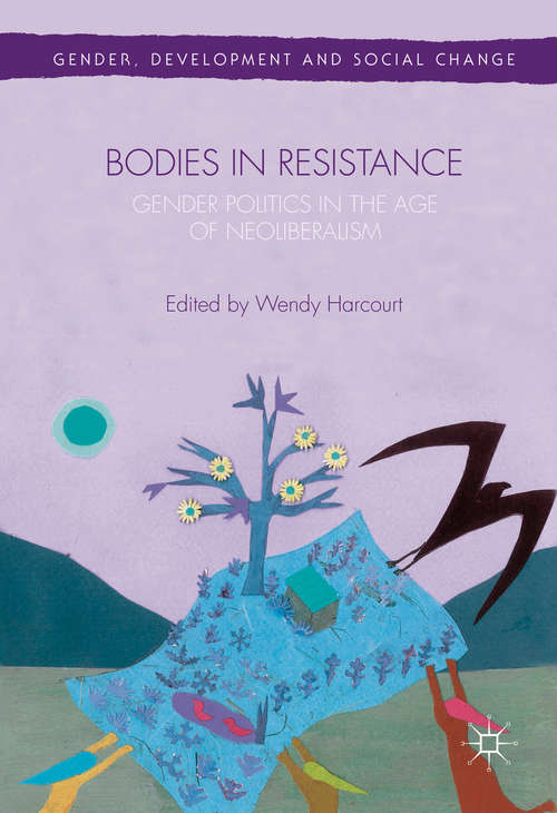 Bodies in Resistance: Gender and Sexual Politics in the Age of Neoliberalism (Gender, Development and Social Change)