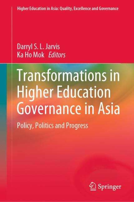 Transformations in Higher Education Governance in Asia: Policy, Politics and Progress (Higher Education in Asia: Quality, Excellence and Governance)