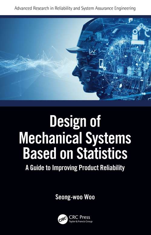 Design of Mechanical Systems Based on Statistics: A Guide to Improving Product Reliability (Advanced Research in Reliability and System Assurance Engineering)