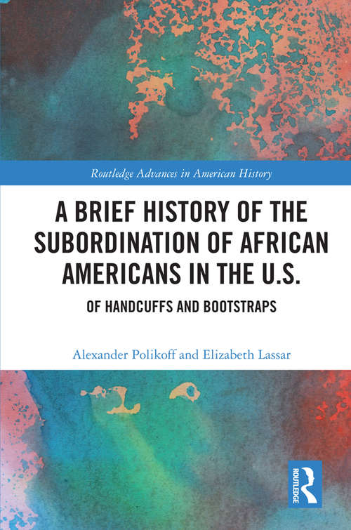 A Brief History of the Subordination of African Americans in the U.S.: Of Handcuffs and Bootstraps (Routledge Advances in American History #15)