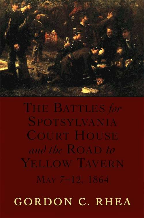 The Battles for Spotsylvania Court House and the Road to Yellow Tavern, May 7-12, 1864 (Jules And Frances Landry Award Ser.)