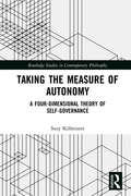 Taking the Measure of Autonomy: A Four-Dimensional Theory of Self-Governance (Routledge Studies in Contemporary Philosophy)