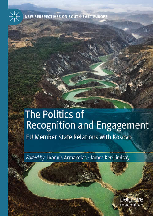 The Politics of Recognition and Engagement: EU Member State Relations with Kosovo (New Perspectives on South-East Europe)