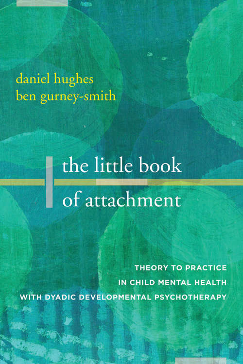 The Little Book of Attachment: Theory To Practice In Child Mental Health With Dyadic Developmental Psychotherapy