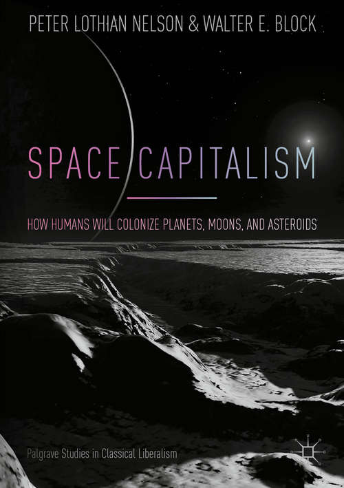 Space Capitalism: How Humans will Colonize Planets, Moons, and Asteroids (Palgrave Studies in Classical Liberalism)