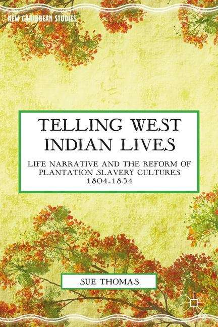 Telling West Indian Lives: Life Narrative and the Reform of Plantation Slavery Cultures, 1804-1834 (New Caribbean Studies)