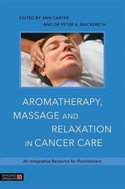 Aromatherapy, Massage and Relaxation in Cancer Care: An Integrative Resource for Practitioners
