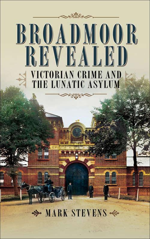 Broadmoor Revealed: Victorian Crime and the Lunatic Asylum