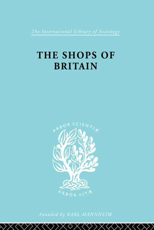 The Shops of Britain: A Study of Retail Distribution (International Library of Sociology #Vol. 15)