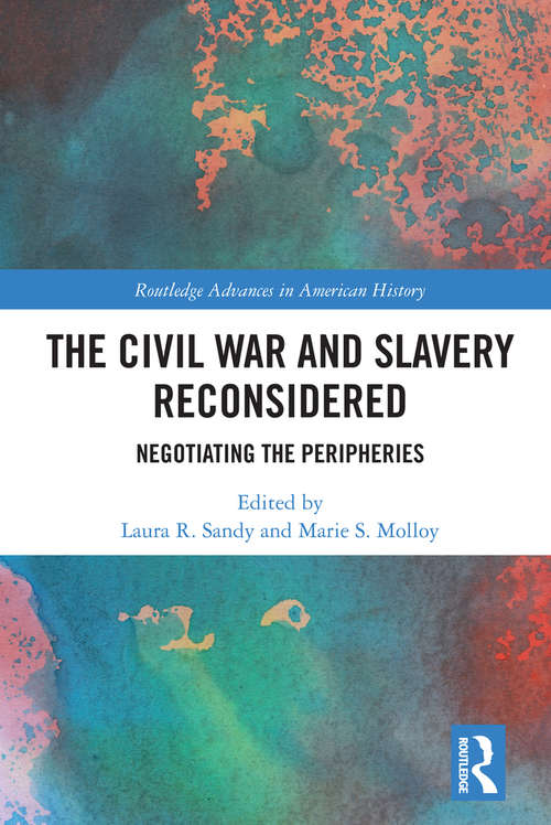 The Civil War and Slavery Reconsidered: Negotiating the Peripheries (Routledge Advances in American History #10)