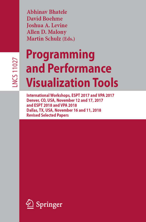 Programming and Performance Visualization Tools: International Workshops, Espt 2017 And Vpa 2017, Denver, Co, Usa, November 12 And 17, 2017, And Espt 2018 And Vpa 2018, Dallas, Tx, Usa, November 16 And 11, 2018, Revised Selected Papers (Lecture Notes in Computer Science #11027)