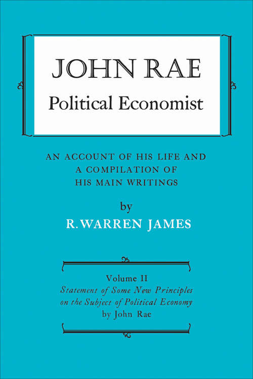 John Rae Political Economist: Statement of Some New Principles on the Subject of Political Economy (reprinted)